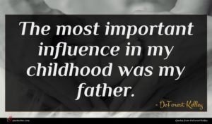 DeForest Kelley quote : The most important influence ...