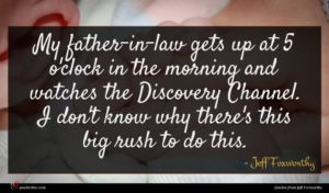 Jeff Foxworthy quote : My father-in-law gets up ...