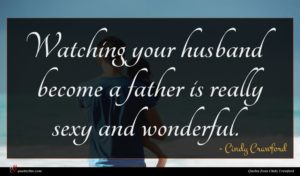 Cindy Crawford quote : Watching your husband become ...