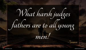Terence quote : What harsh judges fathers ...