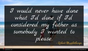 Robert Mapplethorpe quote : I would never have ...