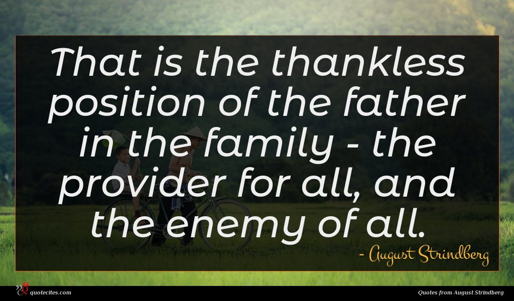 That is the thankless position of the father in the family - the provider for all, and the enemy of all.