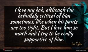 Liv Tyler quote : I love my dad ...