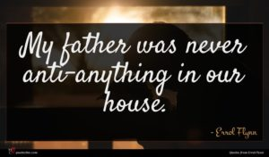 Errol Flynn quote : My father was never ...