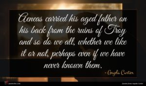 Angela Carter quote : Aeneas carried his aged ...