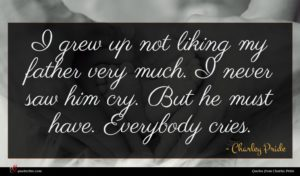 Charley Pride quote : I grew up not ...