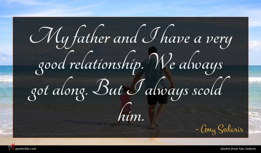 My father and I have a very good relationship. We always got along. But I always scold him.