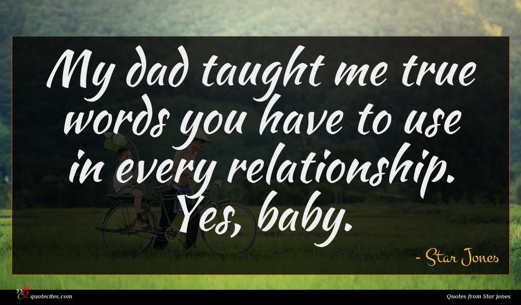 My dad taught me true words you have to use in every relationship. Yes, baby.