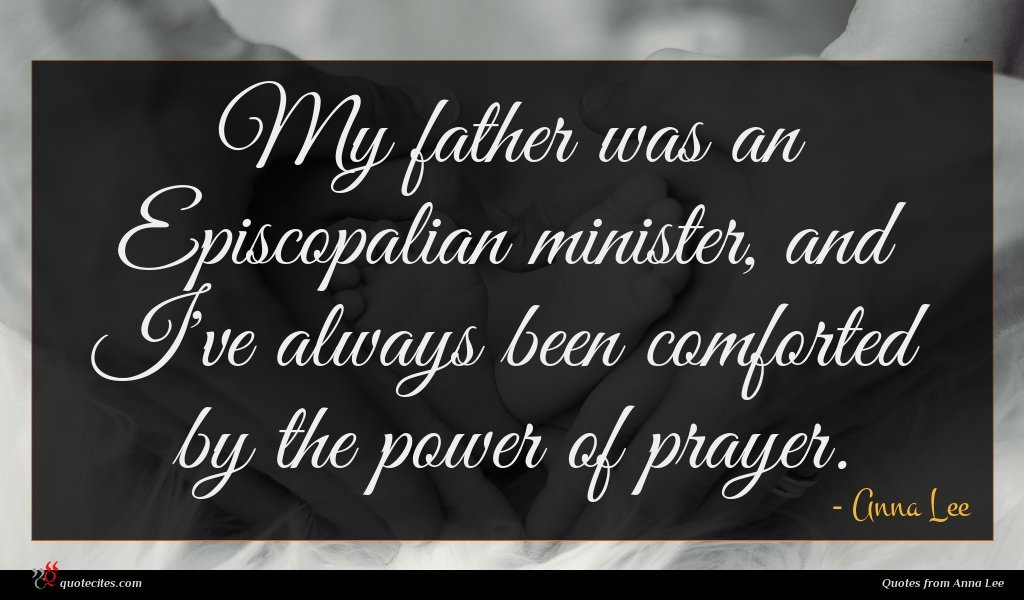 My father was an Episcopalian minister, and I've always been comforted by the power of prayer.