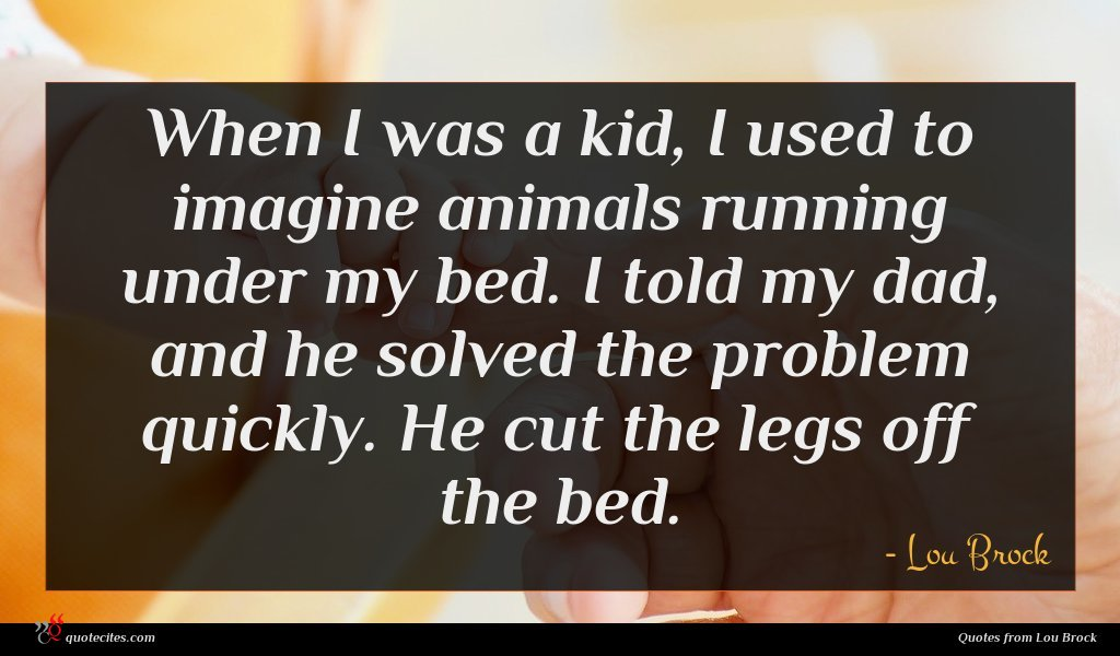 When I was a kid, I used to imagine animals running under my bed. I told my dad, and he solved the problem quickly. He cut the legs off the bed.