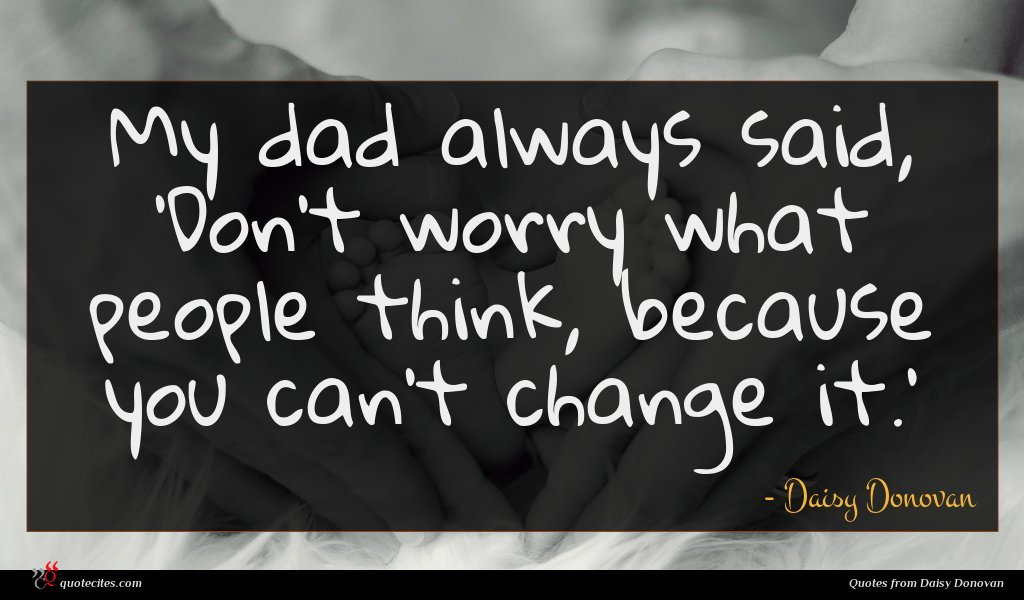 My dad always said, 'Don't worry what people think, because you can't change it.'