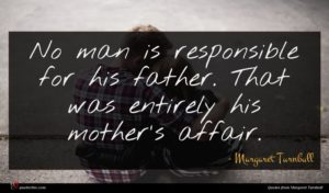 Margaret Turnbull quote : No man is responsible ...