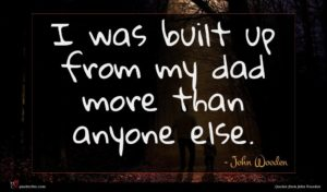 John Wooden quote : I was built up ...