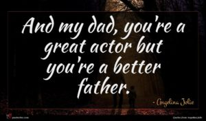 Angelina Jolie quote : And my dad you're ...