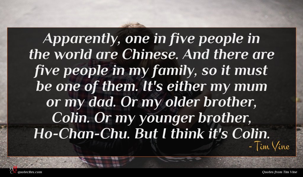 Apparently, one in five people in the world are Chinese. And there are five people in my family, so it must be one of them. It's either my mum or my dad. Or my older brother, Colin. Or my younger brother, Ho-Chan-Chu. But I think it's Colin.