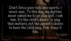 Tiger Woods quote : Don't force your kids ...