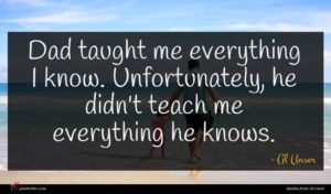 Al Unser quote : Dad taught me everything ...
