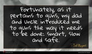 Ted Nugent quote : Fortunately as it pertains ...