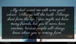 Pink quote : My dad raised me ...
