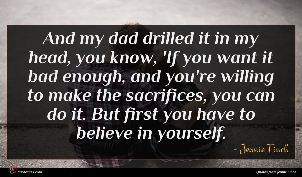 And my dad drilled it in my head, you know, 'If you want it bad enough, and you're willing to make the sacrifices, you can do it. But first you have to believe in yourself.