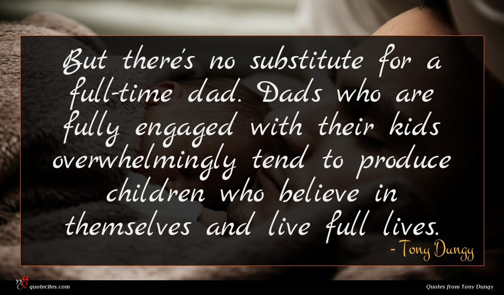 But there's no substitute for a full-time dad. Dads who are fully engaged with their kids overwhelmingly tend to produce children who believe in themselves and live full lives.