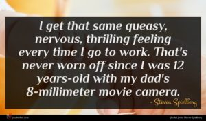 Steven Spielberg quote : I get that same ...