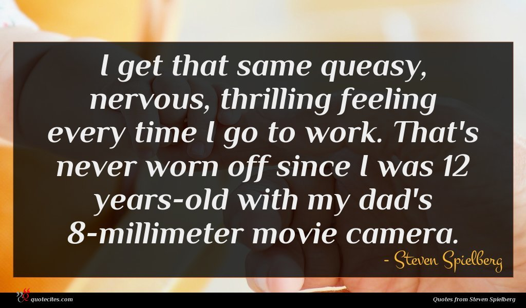 I get that same queasy, nervous, thrilling feeling every time I go to work. That's never worn off since I was 12 years-old with my dad's 8-millimeter movie camera.