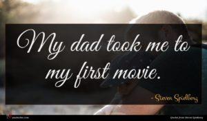 Steven Spielberg quote : My dad took me ...