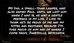 Paul Ryan quote : My Dad a small-town ...