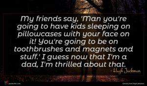 Hugh Jackman quote : My friends say 'Man ...