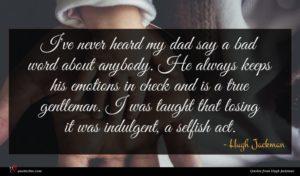 Hugh Jackman quote : I've never heard my ...