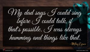 Miley Cyrus quote : My dad says I ...