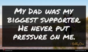 Bobby Orr quote : My Dad was my ...