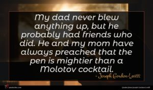 Joseph Gordon-Levitt quote : My dad never blew ...