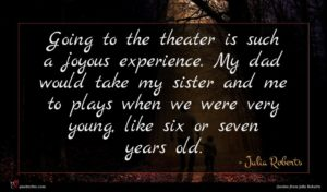 Julia Roberts quote : Going to the theater ...