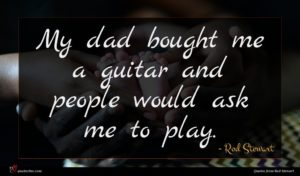 Rod Stewart quote : My dad bought me ...