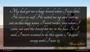 Shaun White quote : My dad got me ...