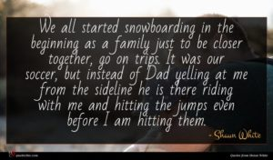 Shaun White quote : We all started snowboarding ...