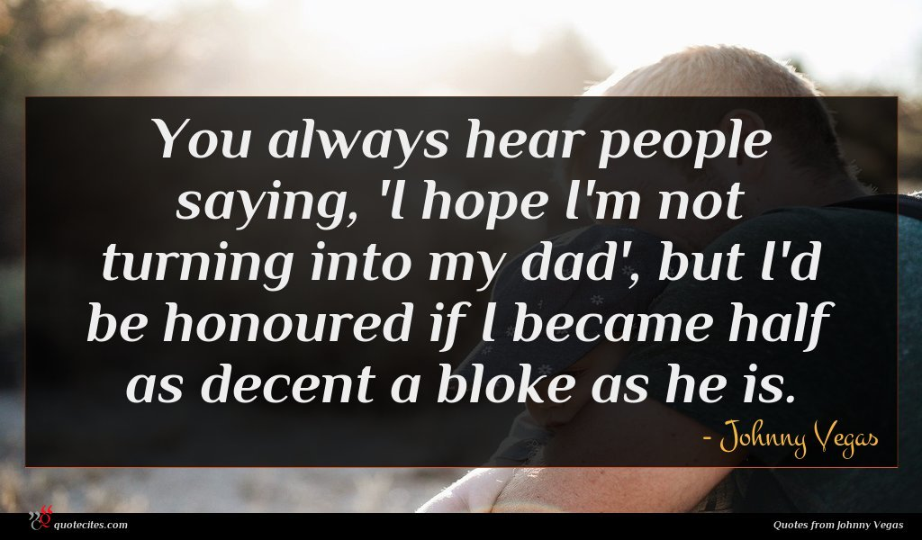 You always hear people saying, 'I hope I'm not turning into my dad', but I'd be honoured if I became half as decent a bloke as he is.