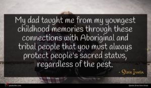 Steve Irwin quote : My dad taught me ...