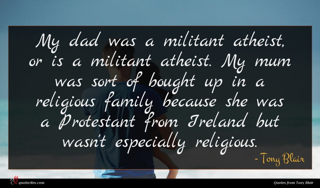 My dad was a militant atheist, or is a militant atheist. My mum was sort of bought up in a religious family because she was a Protestant from Ireland but wasn't especially religious.