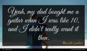 Miranda Lambert quote : Yeah my dad bought ...