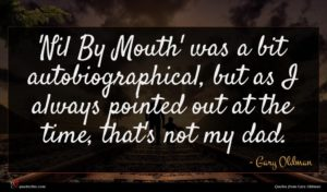 Gary Oldman quote : Nil By Mouth' was ...