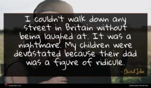 David Icke quote : I couldn't walk down ...