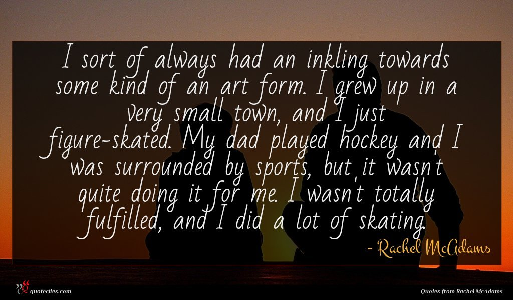 I sort of always had an inkling towards some kind of an art form. I grew up in a very small town, and I just figure-skated. My dad played hockey and I was surrounded by sports, but it wasn't quite doing it for me. I wasn't totally fulfilled, and I did a lot of skating.