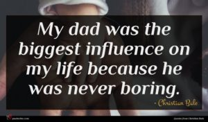 Christian Bale quote : My dad was the ...