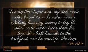 Betty White quote : During the Depression my ...