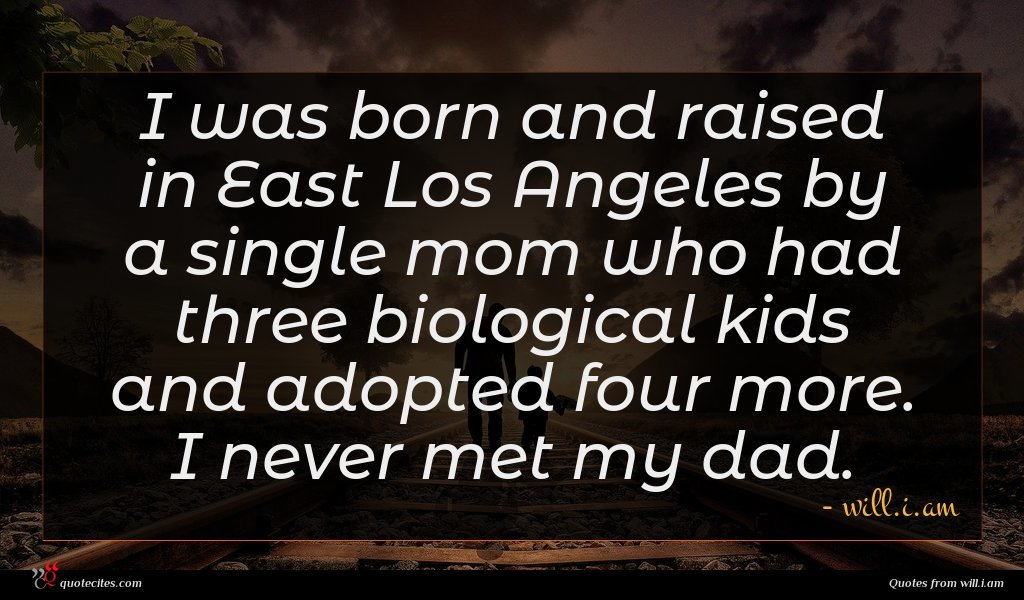I was born and raised in East Los Angeles by a single mom who had three biological kids and adopted four more. I never met my dad.