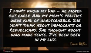 Dennis Miller quote : I didn't know my ...