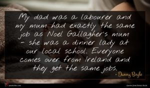 Danny Boyle quote : My dad was a ...
